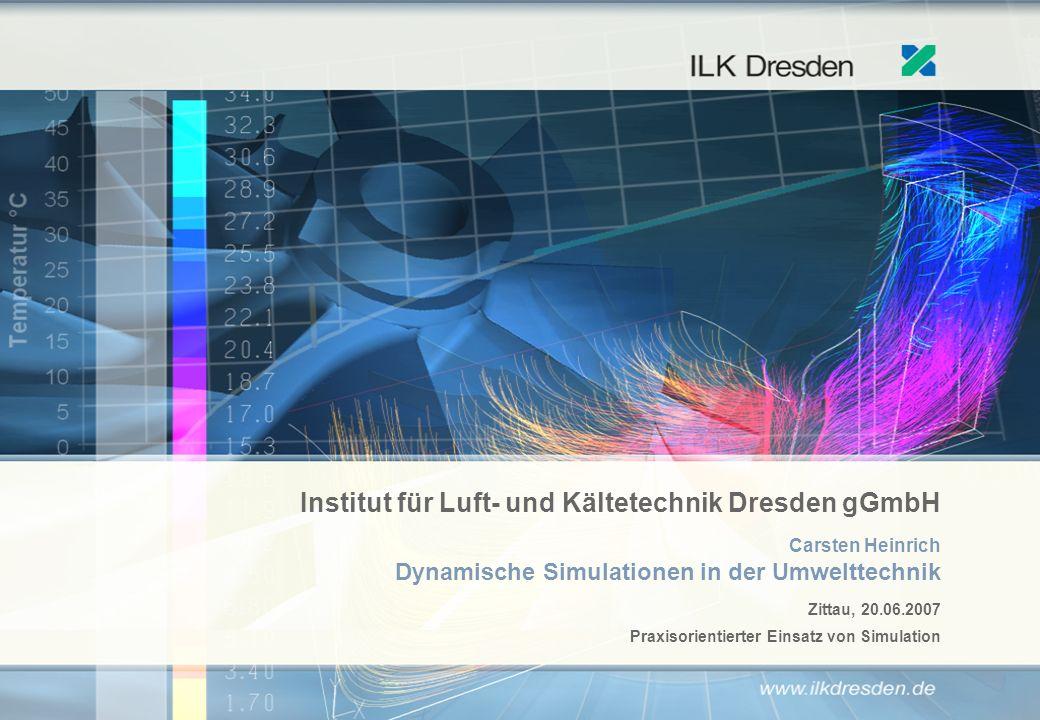 Institut für Luft- und Kältetechnik Dresden gGmbH Carsten Heinrich Dynamische Simulationen in der Umwelttechnik Zittau, 20.06.2007 Praxisorientierter