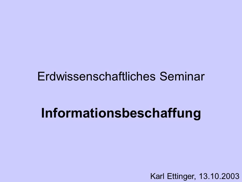 Erdwissenschaftliches Seminar Informationsbeschaffung Karl Ettinger, 13.10.2003