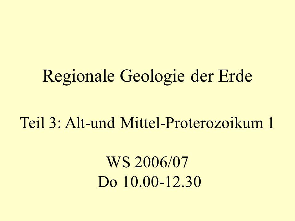 Teil 3: Alt-und Mittel-Proterozoikum 1 WS 2006/07 Do 10.00-12.30 Regionale Geologie der Erde