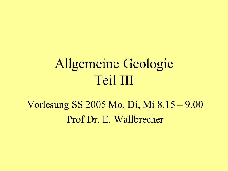 Allgemeine Geologie Teil III Vorlesung SS 2005 Mo, Di, Mi 8.15 – 9.00 Prof Dr. E. Wallbrecher