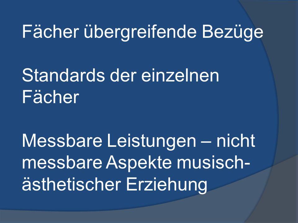 Fächer übergreifende Bezüge Standards der einzelnen Fächer Messbare Leistungen – nicht messbare Aspekte musisch- ästhetischer Erziehung