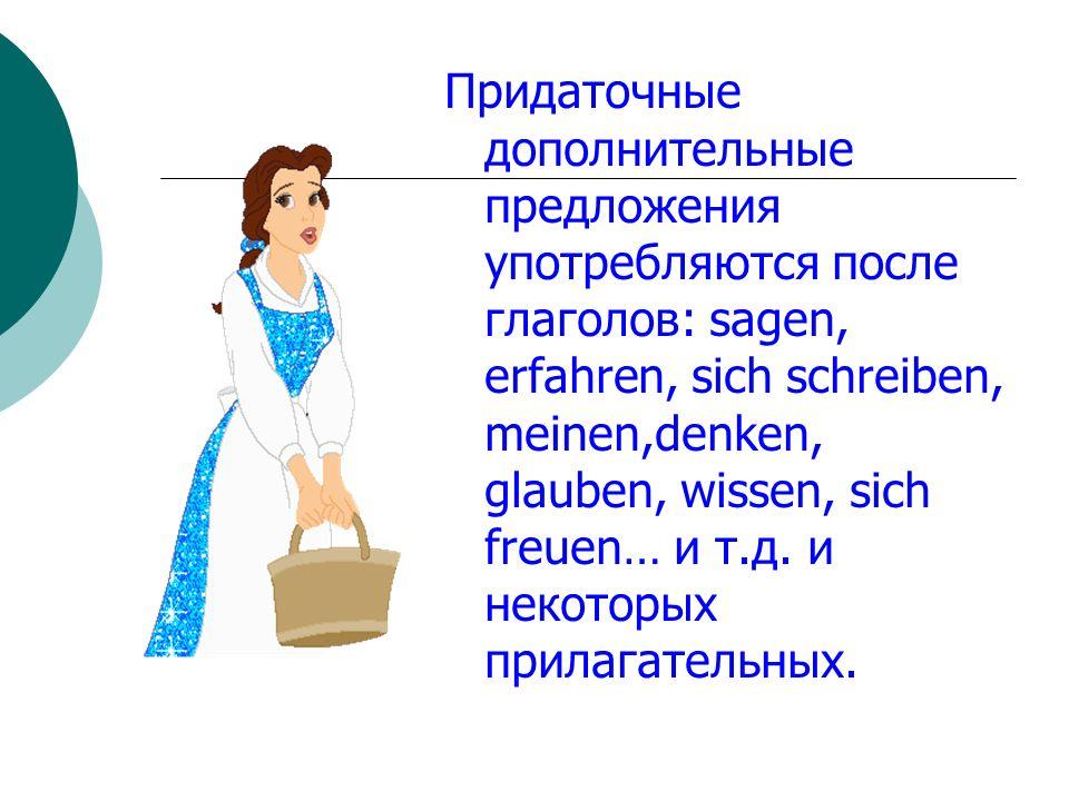 Придаточные дополнительные предложения употребляются после глаголов: sagen, erfahren, sich schreiben, meinen,denken, glauben, wissen, sich freuen… и т
