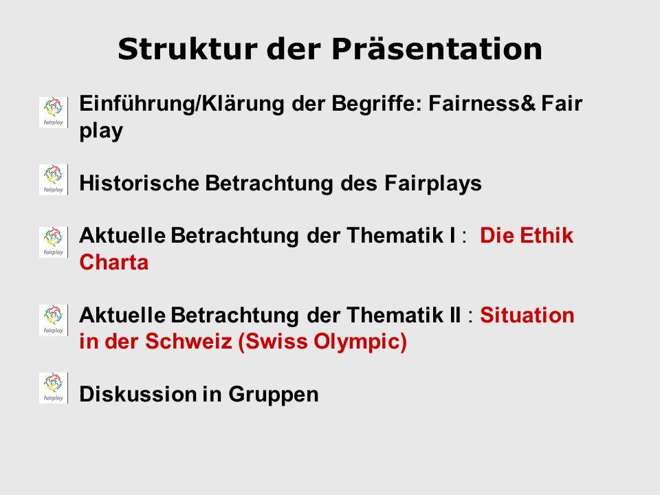 Struktur der Präsentation Einführung/Klärung der Begriffe: Fairness& Fair play Historische Betrachtung des Fairplays Aktuelle Betrachtung der Thematik I : Die Ethik Charta Aktuelle Betrachtung der Thematik II : Situation in der Schweiz (Swiss Olympic) Diskussion in Gruppen