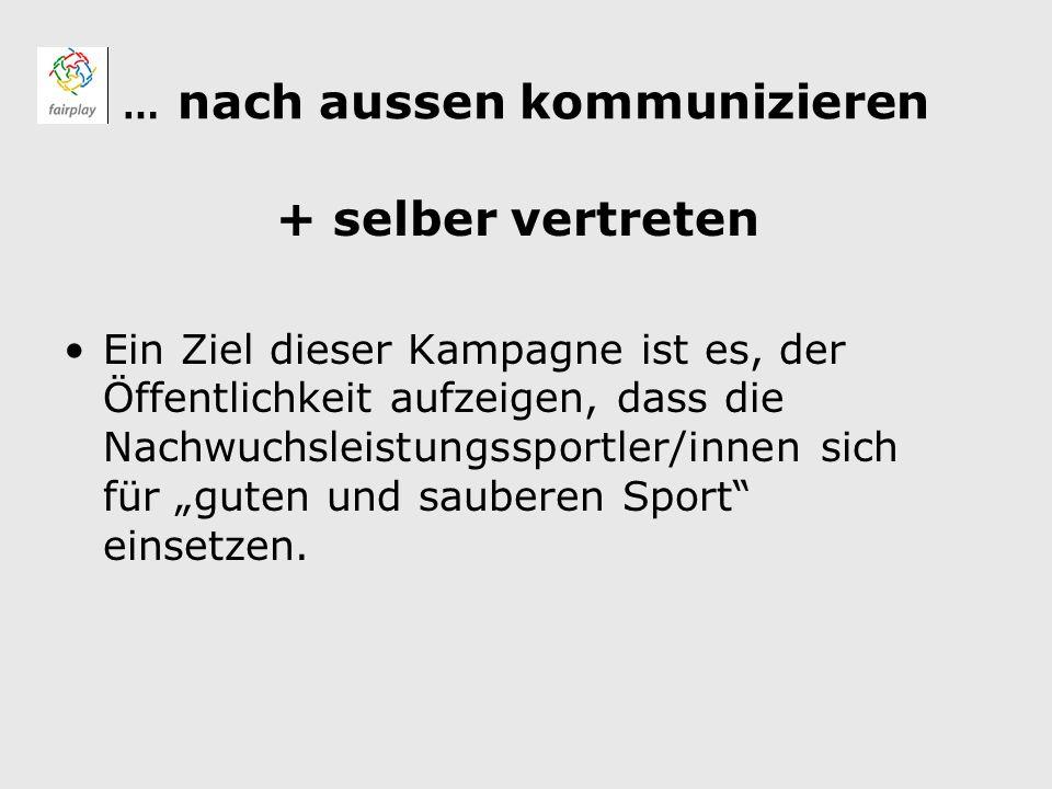 … nach aussen kommunizieren + selber vertreten Ein Ziel dieser Kampagne ist es, der Öffentlichkeit aufzeigen, dass die Nachwuchsleistungssportler/innen sich für guten und sauberen Sport einsetzen.