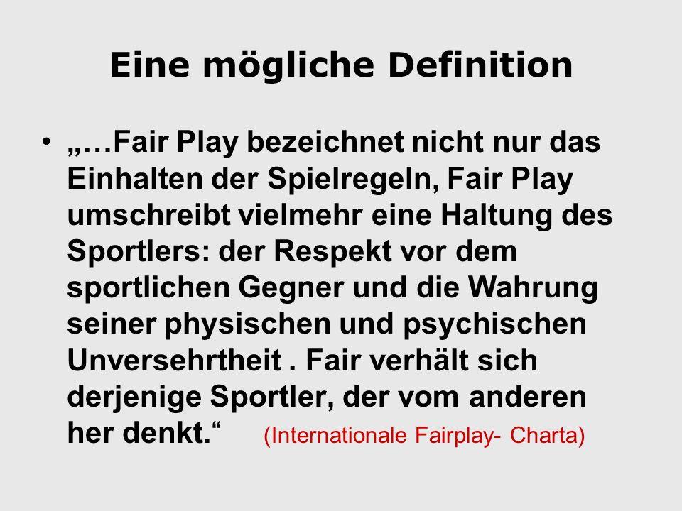 Eine mögliche Definition …Fair Play bezeichnet nicht nur das Einhalten der Spielregeln, Fair Play umschreibt vielmehr eine Haltung des Sportlers: der Respekt vor dem sportlichen Gegner und die Wahrung seiner physischen und psychischen Unversehrtheit.