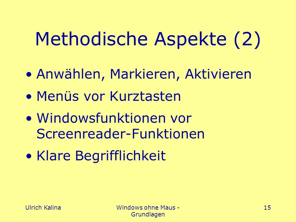 Ulrich KalinaWindows ohne Maus - Grundlagen 15 Methodische Aspekte (2) Anwählen, Markieren, Aktivieren Menüs vor Kurztasten Windowsfunktionen vor Screenreader-Funktionen Klare Begrifflichkeit