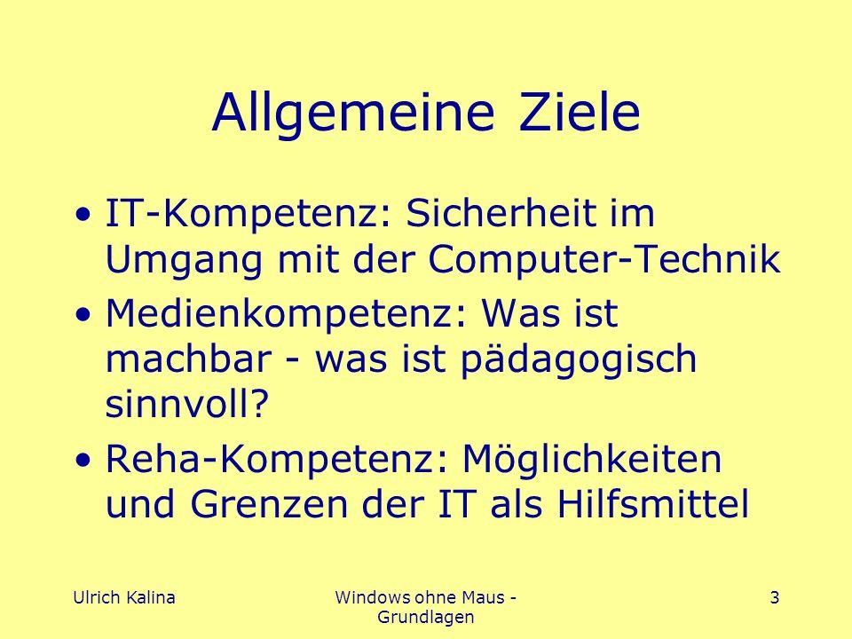 Ulrich KalinaWindows ohne Maus - Grundlagen 3 Allgemeine Ziele IT-Kompetenz: Sicherheit im Umgang mit der Computer-Technik Medienkompetenz: Was ist machbar - was ist pädagogisch sinnvoll.