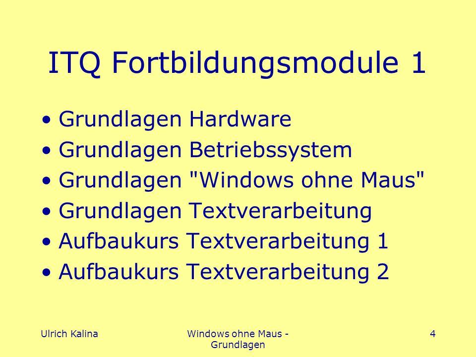 Ulrich KalinaWindows ohne Maus - Grundlagen 4 ITQ Fortbildungsmodule 1 Grundlagen Hardware Grundlagen Betriebssystem Grundlagen Windows ohne Maus Grundlagen Textverarbeitung Aufbaukurs Textverarbeitung 1 Aufbaukurs Textverarbeitung 2