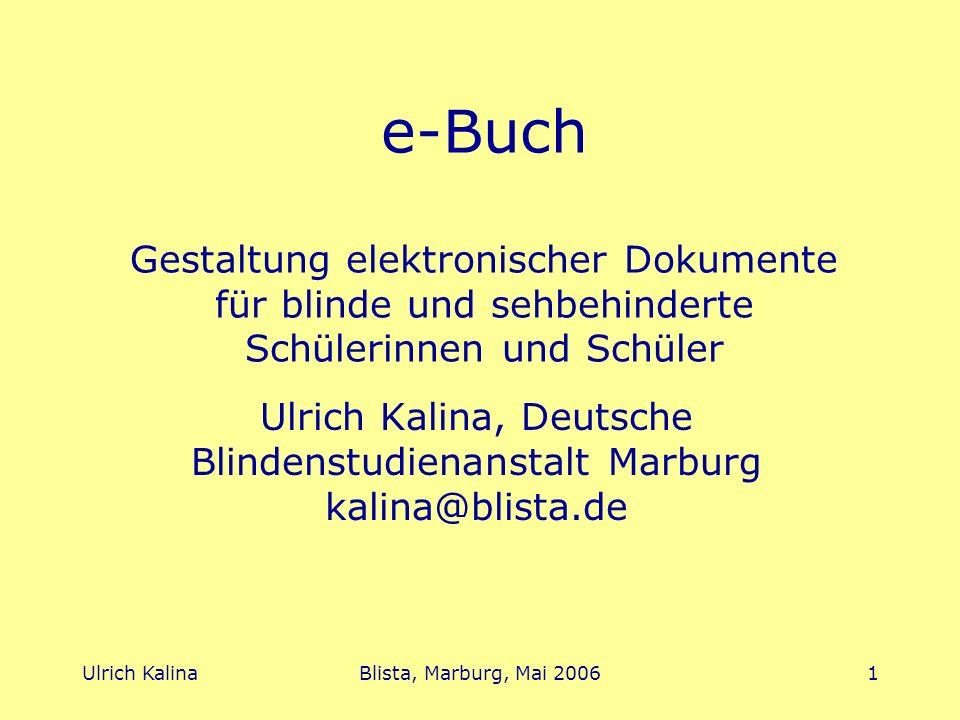 Ulrich KalinaBlista, Marburg, Mai 20061 e-Buch Gestaltung elektronischer Dokumente für blinde und sehbehinderte Schülerinnen und Schüler Ulrich Kalina, Deutsche Blindenstudienanstalt Marburg kalina@blista.de
