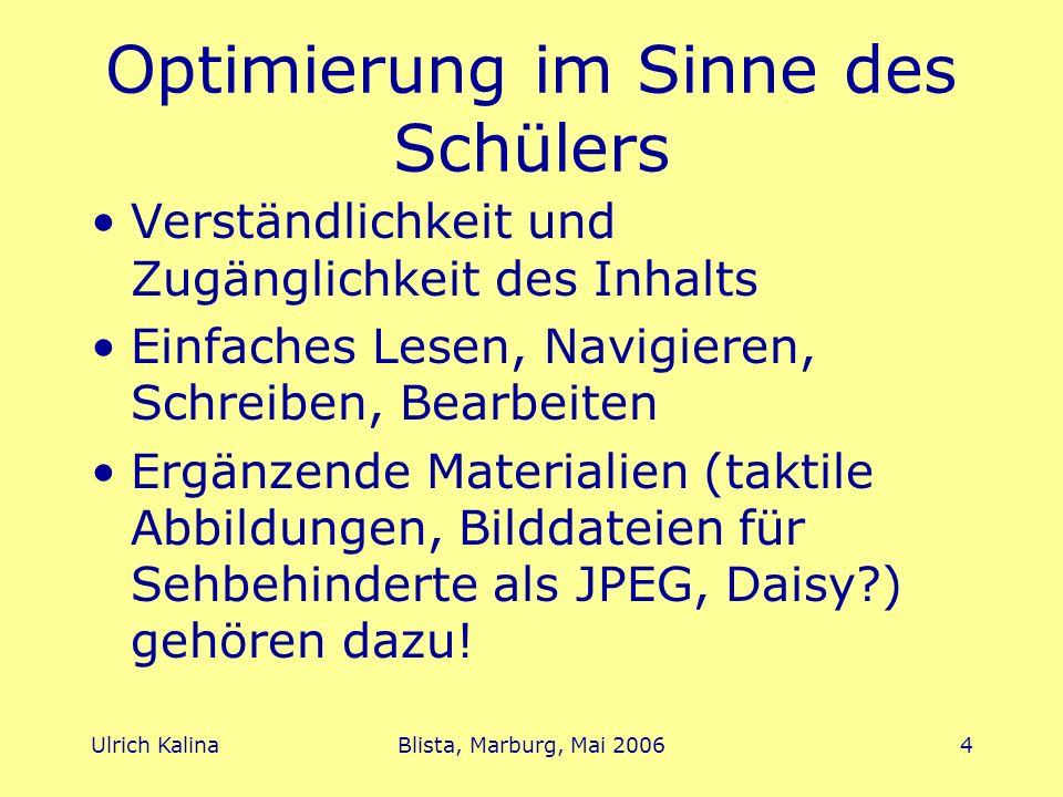 Ulrich KalinaBlista, Marburg, Mai 20064 Optimierung im Sinne des Schülers Verständlichkeit und Zugänglichkeit des Inhalts Einfaches Lesen, Navigieren, Schreiben, Bearbeiten Ergänzende Materialien (taktile Abbildungen, Bilddateien für Sehbehinderte als JPEG, Daisy?) gehören dazu!
