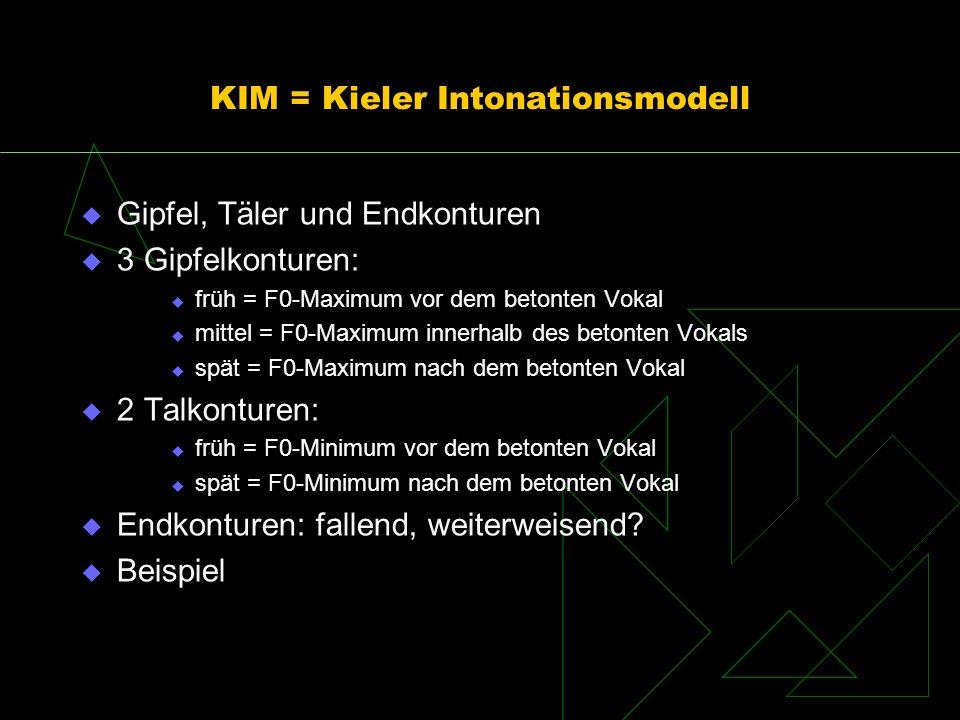 KIM = Kieler Intonationsmodell Gipfel, Täler und Endkonturen 3 Gipfelkonturen: früh = F0-Maximum vor dem betonten Vokal mittel = F0-Maximum innerhalb