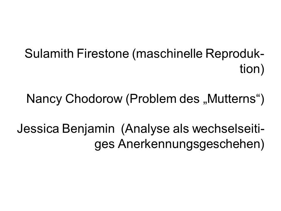 Sulamith Firestone (maschinelle Reproduk- tion) Nancy Chodorow (Problem des Mutterns) Jessica Benjamin (Analyse als wechselseiti- ges Anerkennungsgeschehen)