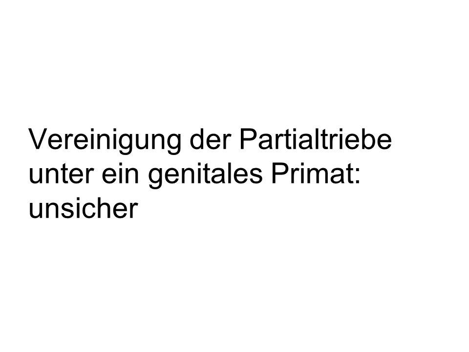 Vereinigung der Partialtriebe unter ein genitales Primat: unsicher