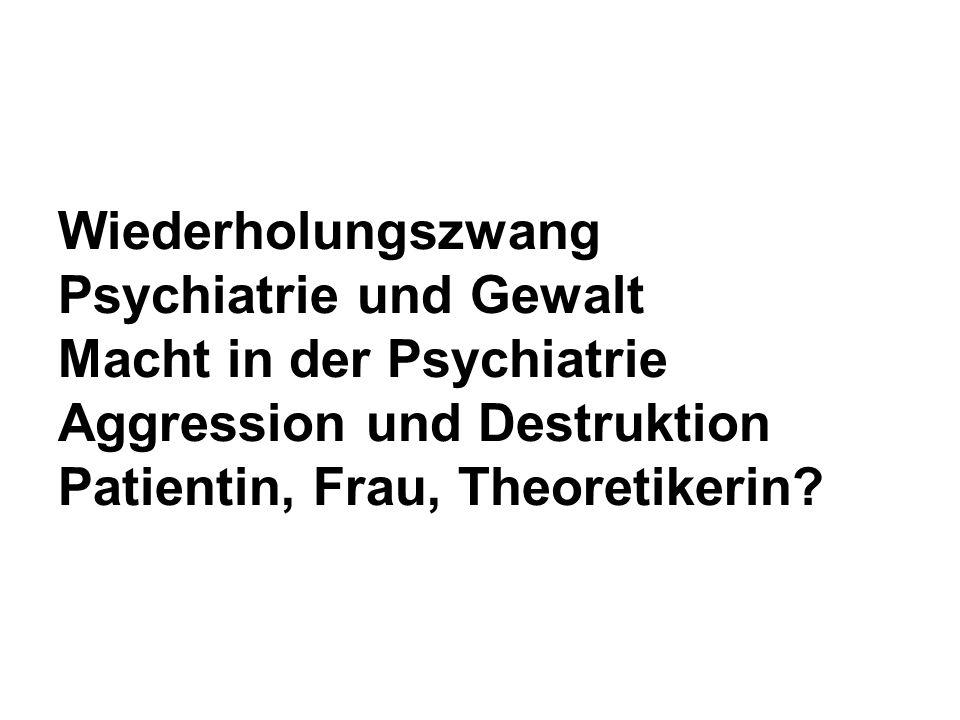 Wiederholungszwang Psychiatrie und Gewalt Macht in der Psychiatrie Aggression und Destruktion Patientin, Frau, Theoretikerin?