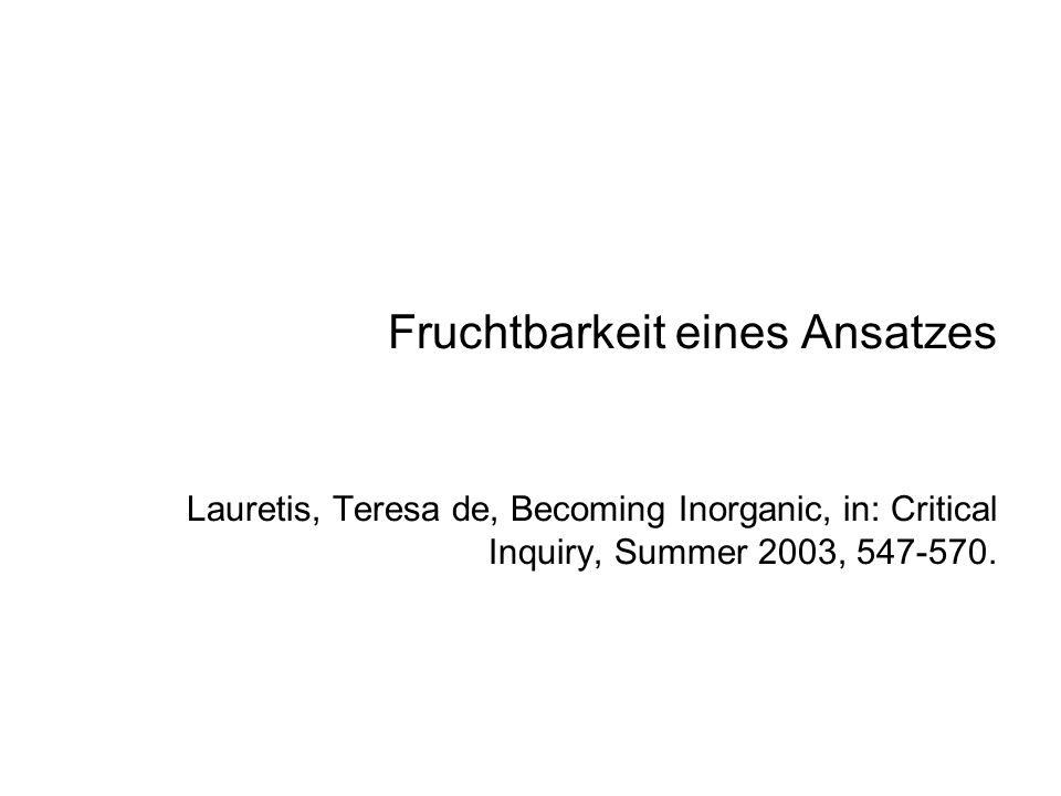 Fruchtbarkeit eines Ansatzes Lauretis, Teresa de, Becoming Inorganic, in: Critical Inquiry, Summer 2003, 547-570.