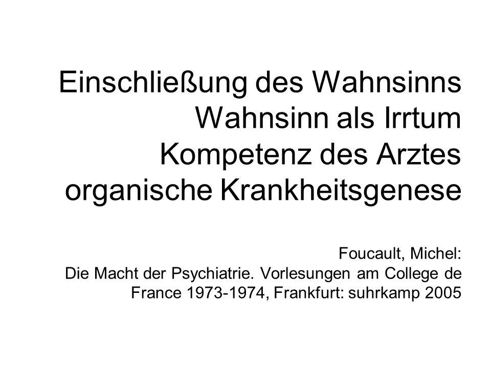 Einschließung des Wahnsinns Wahnsinn als Irrtum Kompetenz des Arztes organische Krankheitsgenese Foucault, Michel: Die Macht der Psychiatrie. Vorlesun