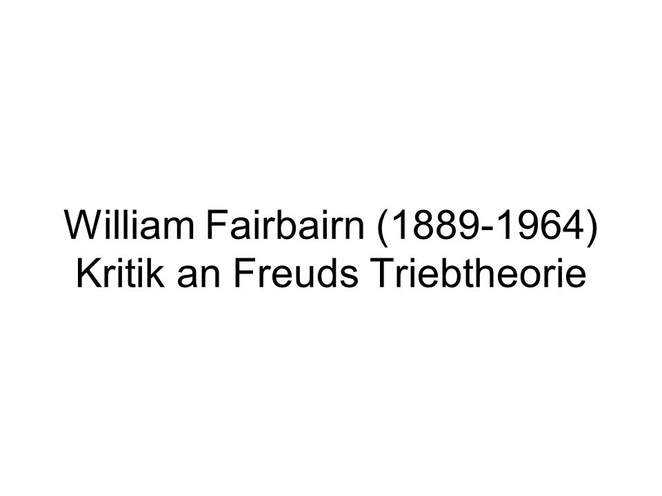 William Fairbairn ( ) Kritik an Freuds Triebtheorie