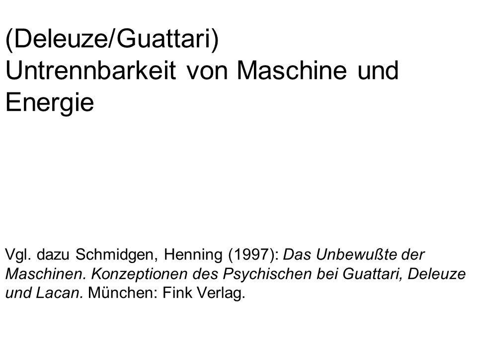 (Deleuze/Guattari) Untrennbarkeit von Maschine und Energie Vgl.