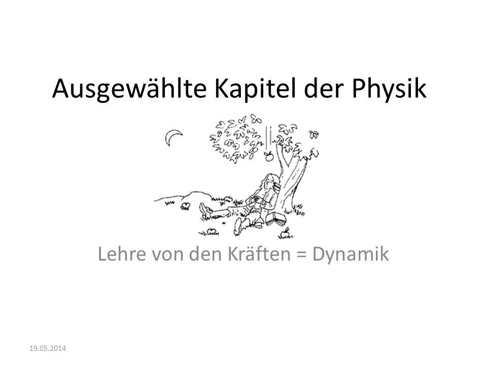 Ausgewählte Kapitel der Physik Mechanik Lehre von den Kräften = Dynamik 19.05.2014