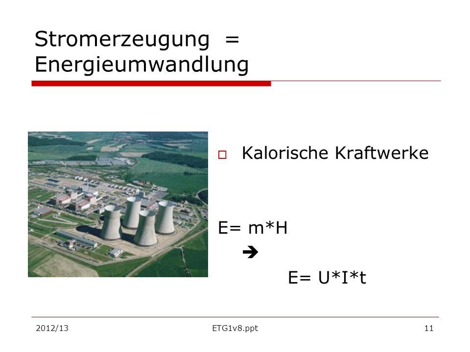 2012/13ETG1v8.ppt11 Stromerzeugung = Energieumwandlung Kalorische Kraftwerke E= m*H E= U*I*t