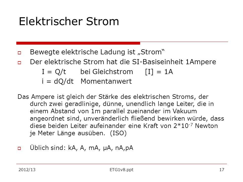 2012/13ETG1v8.ppt17 Elektrischer Strom Bewegte elektrische Ladung ist Strom Der elektrische Strom hat die SI-Basiseinheit 1Ampere I = Q/t bei Gleichst
