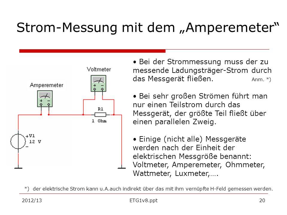2012/13ETG1v8.ppt20 Strom-Messung mit dem Amperemeter Bei der Strommessung muss der zu messende Ladungsträger-Strom durch das Messgerät fließen. Anm.