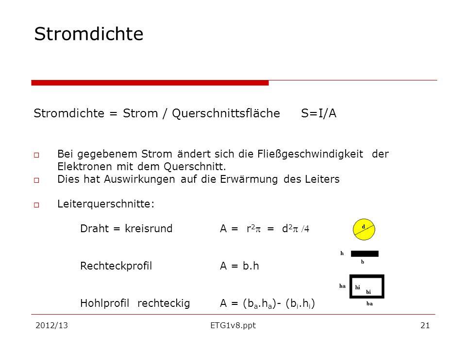 2012/13ETG1v8.ppt21 Stromdichte Stromdichte = Strom / Querschnittsfläche S=I/A Bei gegebenem Strom ändert sich die Fließgeschwindigkeit der Elektronen