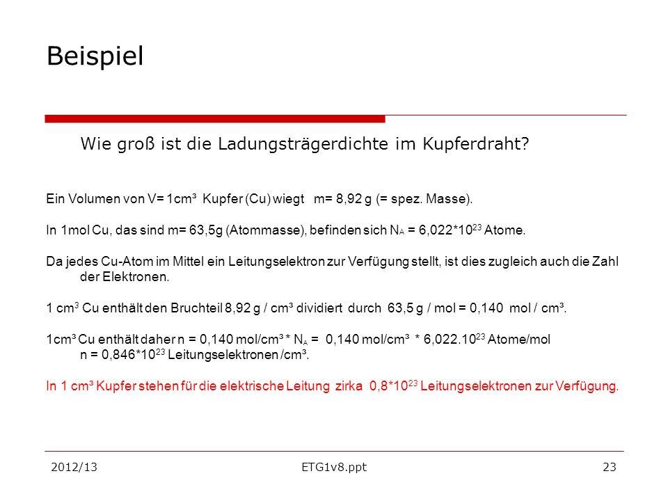 2012/13ETG1v8.ppt23 Beispiel Wie groß ist die Ladungsträgerdichte im Kupferdraht? Ein Volumen von V= 1cm³ Kupfer (Cu) wiegt m= 8,92 g (= spez. Masse).