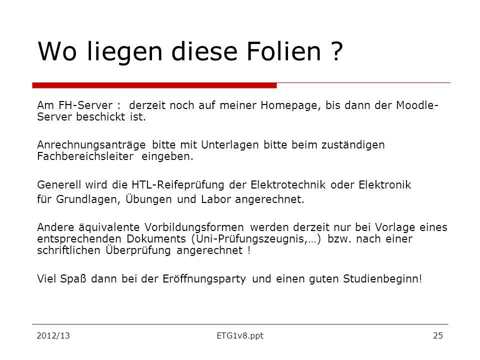2012/13ETG1v8.ppt25 Wo liegen diese Folien ? Am FH-Server : derzeit noch auf meiner Homepage, bis dann der Moodle- Server beschickt ist. Anrechnungsan