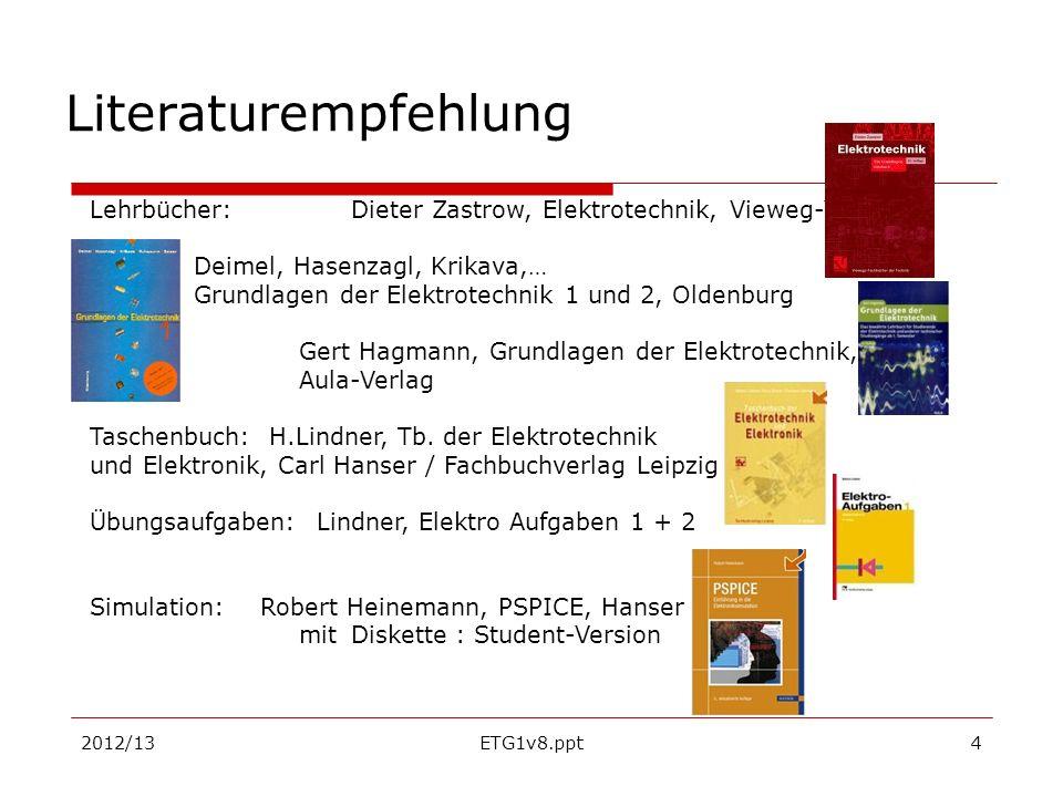 2012/13ETG1v8.ppt4 Literaturempfehlung Lehrbücher: Dieter Zastrow, Elektrotechnik, Vieweg-Verlag Deimel, Hasenzagl, Krikava,… Grundlagen der Elektrote