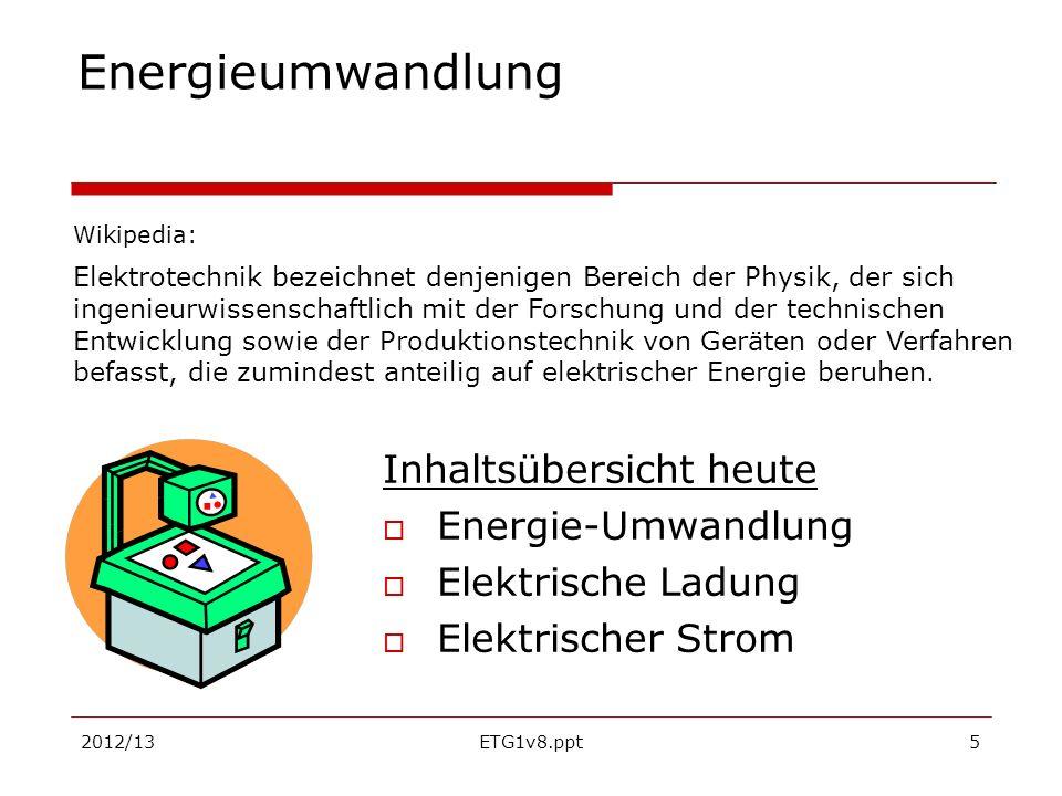2012/13ETG1v8.ppt5 Energieumwandlung Inhaltsübersicht heute Energie-Umwandlung Elektrische Ladung Elektrischer Strom Wikipedia: Elektrotechnik bezeich