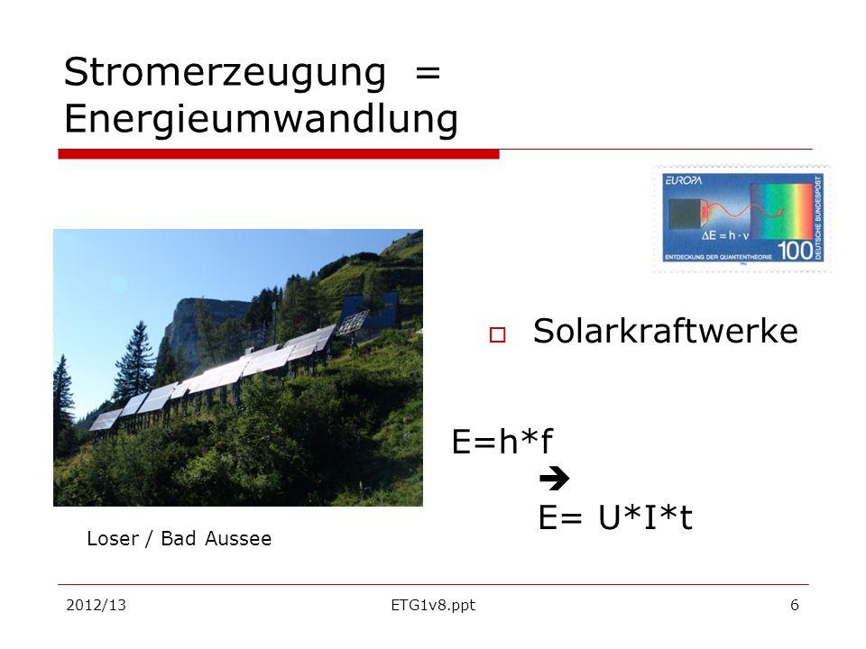 2012/13ETG1v8.ppt7 Stromerzeugung = Energieumwandlung Solar- thermische Kraftwerke Sonnenstrahlung (E=h*f ) Enthält viel Wärmeenergie Q = q s *A**cos()*t Solarkonstante q s = 1,37kW/m² (klarer Himmel) *Q = E= U*I*t Sonnenofen von Odeillo in den französischen Pyrenäen Kramer Junction / Kalifornische Wüste, Leistung der Anlage 30 MW