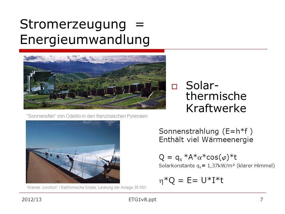 2012/13ETG1v8.ppt7 Stromerzeugung = Energieumwandlung Solar- thermische Kraftwerke Sonnenstrahlung (E=h*f ) Enthält viel Wärmeenergie Q = q s *A**cos(