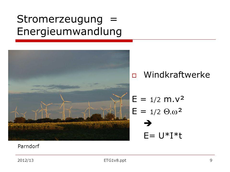 2012/13ETG1v8.ppt9 Stromerzeugung = Energieumwandlung Windkraftwerke E = 1/2 m.v² E = 1/2 ² E= U*I*t Parndorf