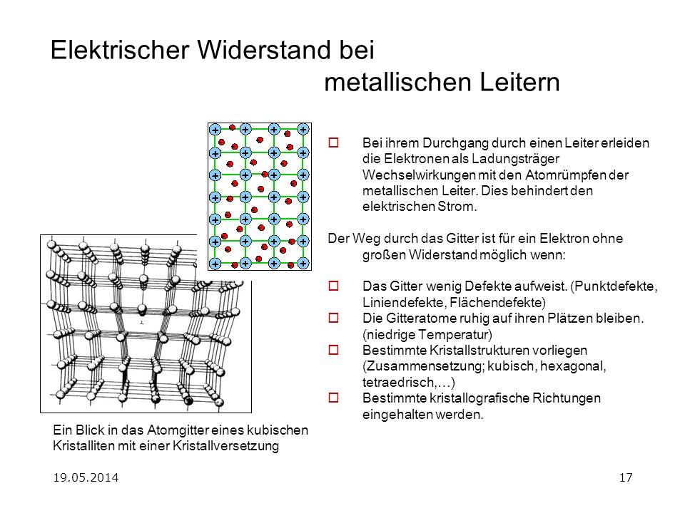 19.05.201417 Elektrischer Widerstand bei metallischen Leitern Bei ihrem Durchgang durch einen Leiter erleiden die Elektronen als Ladungsträger Wechselwirkungen mit den Atomrümpfen der metallischen Leiter.