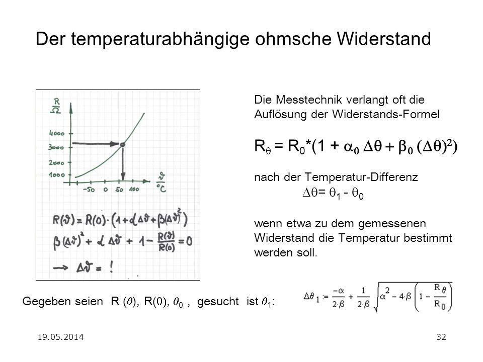 19.05.201432 Der temperaturabhängige ohmsche Widerstand Die Messtechnik verlangt oft die Auflösung der Widerstands-Formel R = R 0 *(1 + nach der Temperatur-Differenz = 1 - 0 wenn etwa zu dem gemessenen Widerstand die Temperatur bestimmt werden soll.