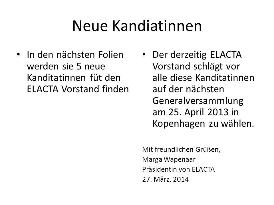 Neue Kandiatinnen In den nächsten Folien werden sie 5 neue Kanditatinnen füt den ELACTA Vorstand finden Der derzeitig ELACTA Vorstand schlägt vor alle
