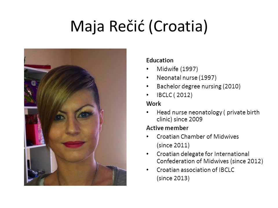 Maja Rečić (Croatia) Education Midwife (1997) Neonatal nurse (1997) Bachelor degree nursing (2010) IBCLC ( 2012) Work Head nurse neonatology ( private