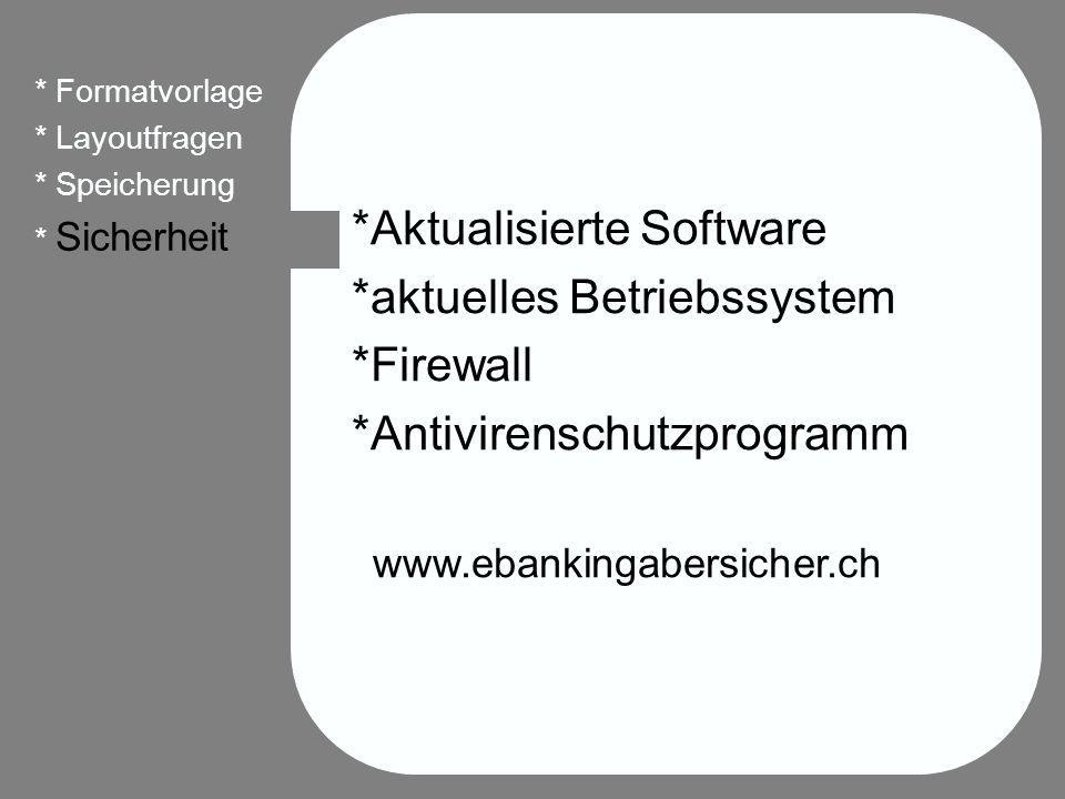 *Aktualisierte Software *aktuelles Betriebssystem *Firewall *Antivirenschutzprogramm www.ebankingabersicher.ch * Formatvorlage * Layoutfragen * Speicherung * Sicherheit