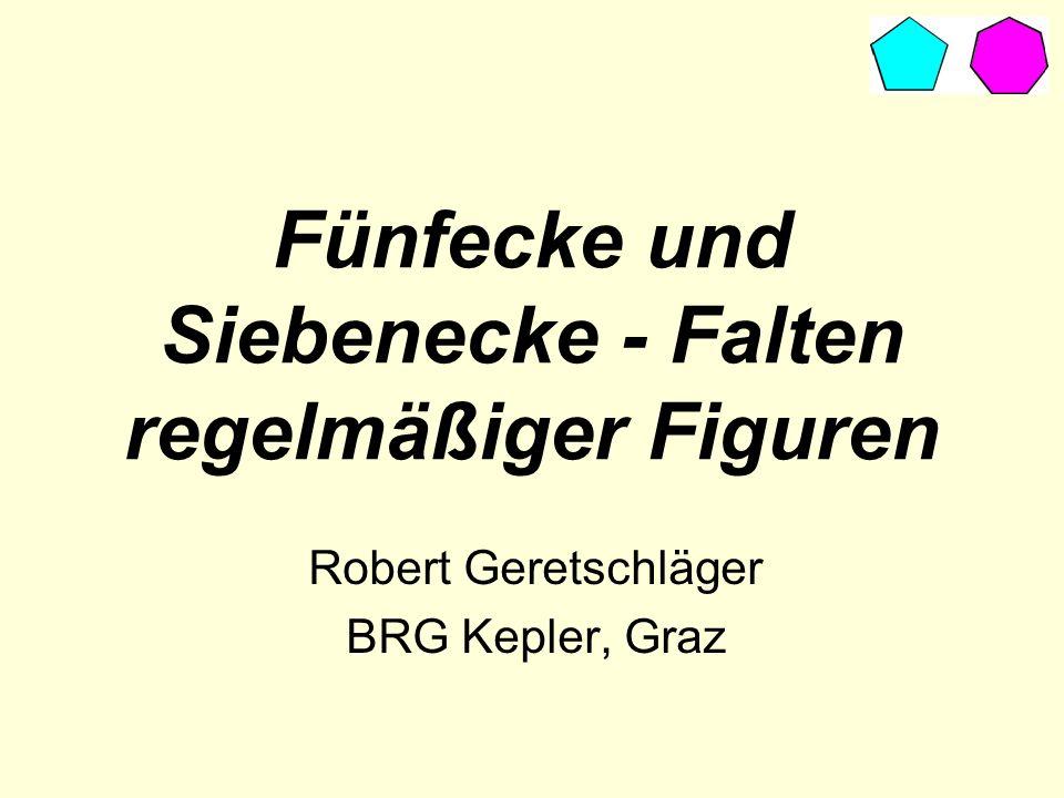 Fünfecke und Siebenecke - Falten regelmäßiger Figuren Robert Geretschläger BRG Kepler, Graz