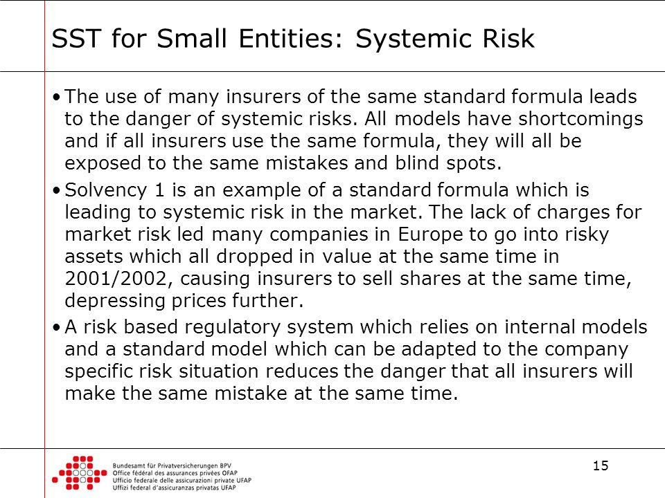 15 SST for Small Entities: Systemic Risk The use of many insurers of the same standard formula leads to the danger of systemic risks.
