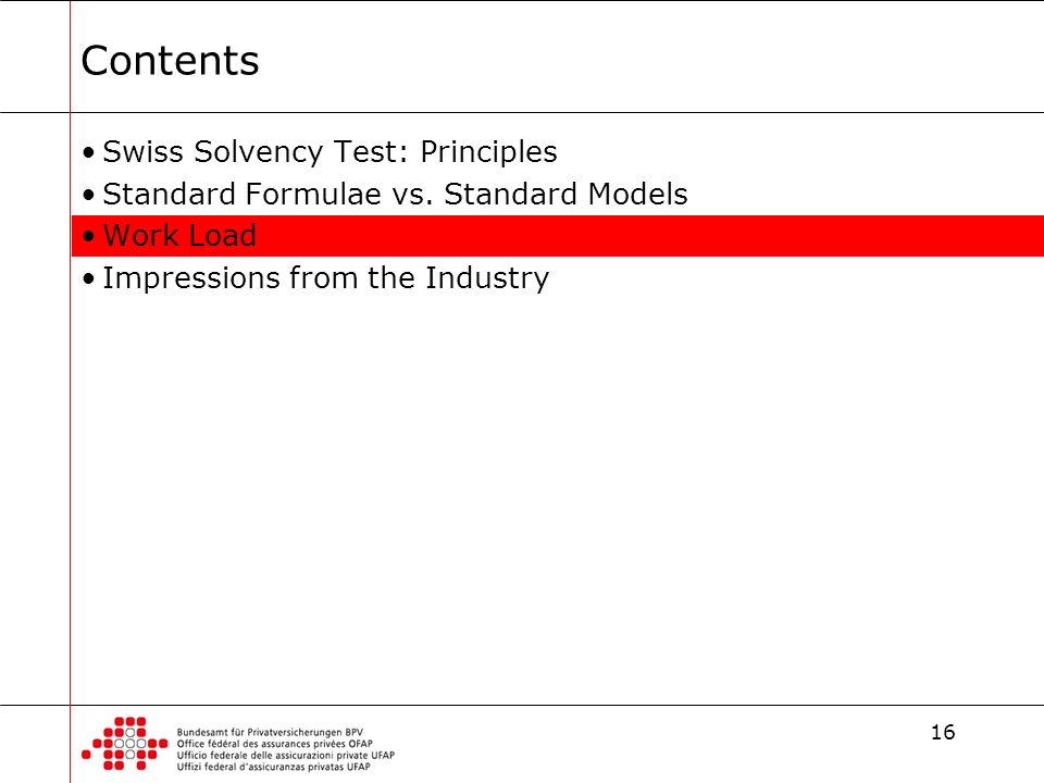 16 Contents Swiss Solvency Test: Principles Standard Formulae vs. Standard Models Work Load Impressions from the Industry