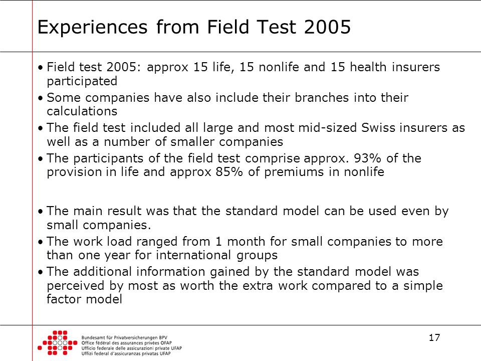 17 Experiences from Field Test 2005 Field test 2005: approx 15 life, 15 nonlife and 15 health insurers participated Some companies have also include their branches into their calculations The field test included all large and most mid-sized Swiss insurers as well as a number of smaller companies The participants of the field test comprise approx.