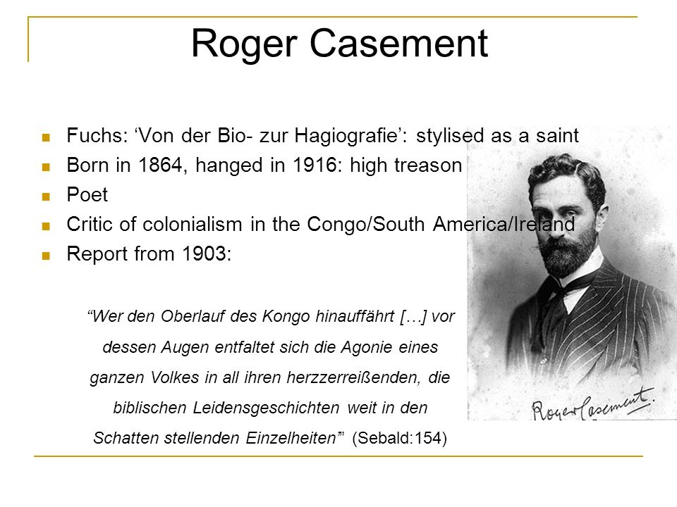 Roger Casement Fuchs: Von der Bio- zur Hagiografie: stylised as a saint Born in 1864, hanged in 1916: high treason Poet Critic of colonialism in the Congo/South America/Ireland Report from 1903: Wer den Oberlauf des Kongo hinauffährt […] vor dessen Augen entfaltet sich die Agonie eines ganzen Volkes in all ihren herzzerreißenden, die biblischen Leidensgeschichten weit in den Schatten stellenden Einzelheiten (Sebald:154)