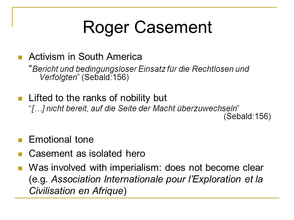 Roger Casement Activism in South America Bericht und bedingungsloser Einsatz für die Rechtlosen und Verfolgten (Sebald:156) Lifted to the ranks of nob