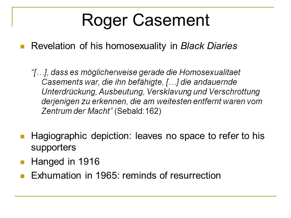 Roger Casement Revelation of his homosexuality in Black Diaries […], dass es möglicherweise gerade die Homosexualitaet Casements war, die ihn befähigte, […] die andauernde Unterdrückung, Ausbeutung, Versklavung und Verschrottung derjenigen zu erkennen, die am weitesten entfernt waren vom Zentrum der Macht (Sebald:162) Hagiographic depiction: leaves no space to refer to his supporters Hanged in 1916 Exhumation in 1965: reminds of resurrection