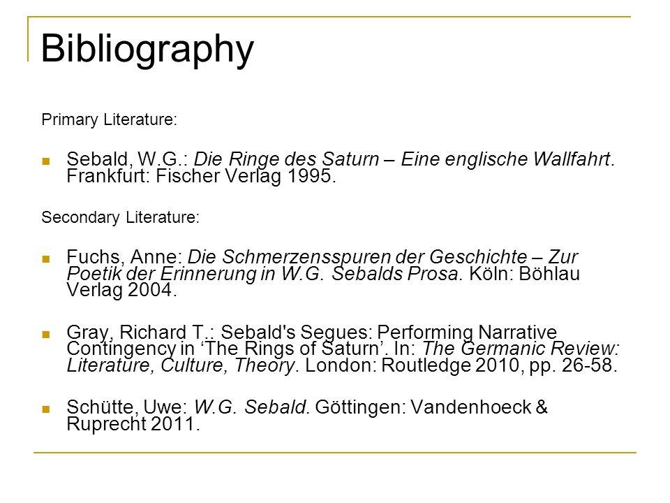 Bibliography Primary Literature: Sebald, W.G.: Die Ringe des Saturn – Eine englische Wallfahrt. Frankfurt: Fischer Verlag 1995. Secondary Literature:
