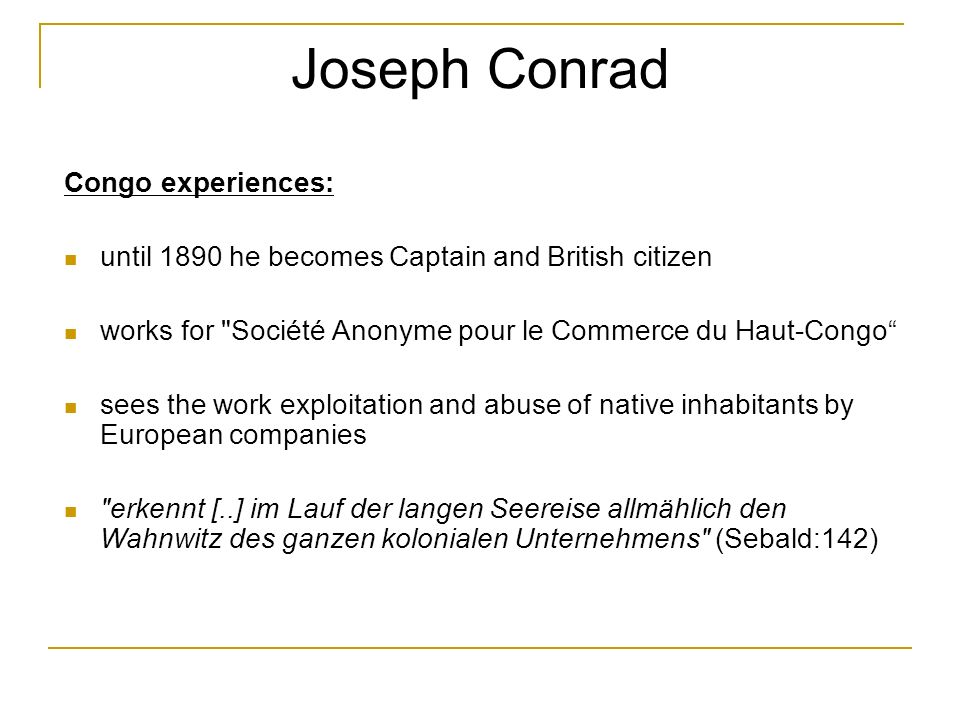 Joseph Conrad Congo experiences: until 1890 he becomes Captain and British citizen works for Société Anonyme pour le Commerce du Haut-Congo sees the work exploitation and abuse of native inhabitants by European companies erkennt [..] im Lauf der langen Seereise allmählich den Wahnwitz des ganzen kolonialen Unternehmens (Sebald:142)