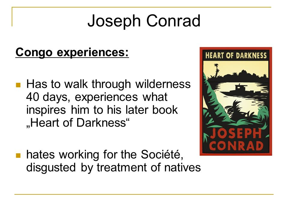 Joseph Conrad Congo experiences: Has to walk through wilderness 40 days, experiences what inspires him to his later book Heart of Darkness hates working for the Société, disgusted by treatment of natives