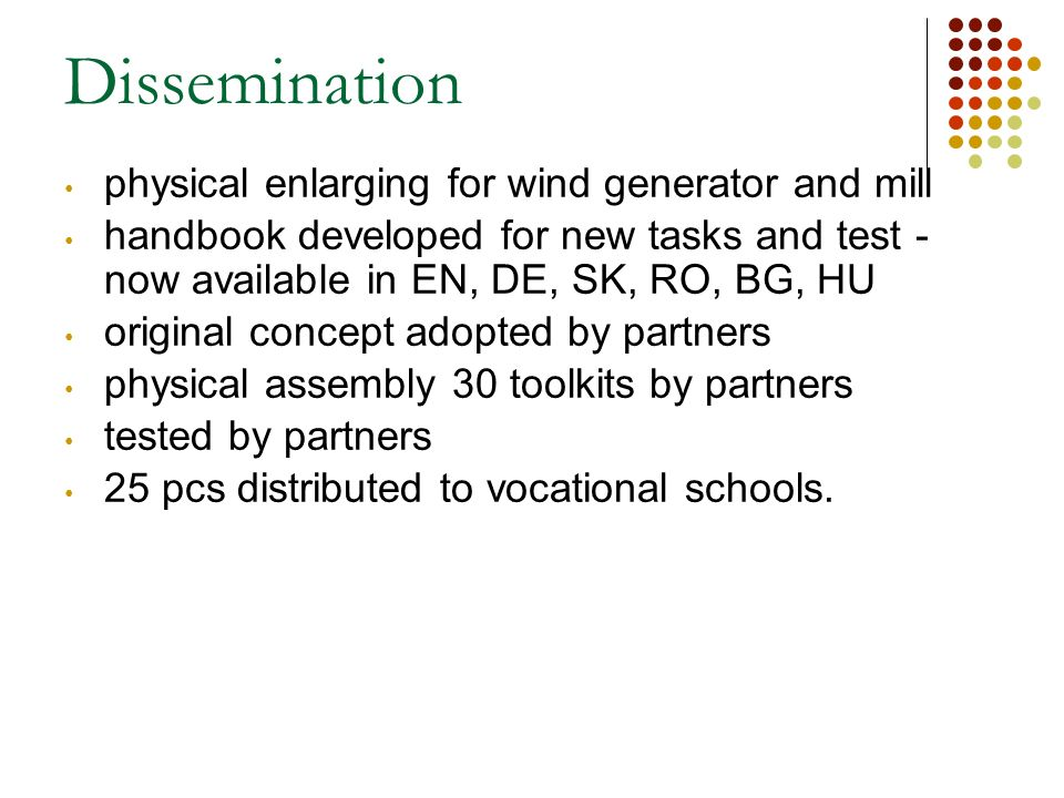 Dissemination physical enlarging for wind generator and mill handbook developed for new tasks and test - now available in EN, DE, SK, RO, BG, HU original concept adopted by partners physical assembly 30 toolkits by partners tested by partners 25 pcs distributed to vocational schools.